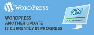 WordPress Another Update Is Currently In Progress 300x113 - WordPress Another Update Is Currently In Progress or WordPress Update Failed