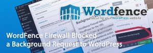 wordfence firewall blocked a background request to wordpress 300x105 - WordFence Blocked a Background Request to WordPress