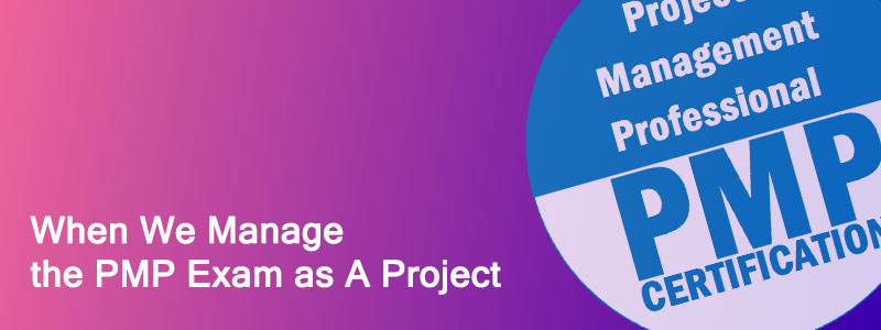 When We Manage the PMP Exam as A Project - When We Manage the PMP Exam as A Project